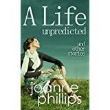 A Life Unpredicted and other storiesby Joanne Phillips