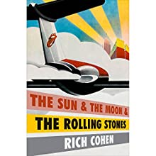 The Sun & the Moon & the Rolling Stones Audiobook by Rich Cohen Narrated by Rich Cohen