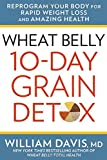 Wheat Belly: 10-Day Grain Detox: Reprogram Your Body for Rapid Weight Loss and Amazing Health