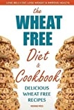 Wheat Free Diet & Cookbook: Lose Belly Fat, Lose Weight, and Improve Health with Delicious Wheat Free Recipes