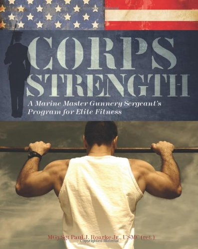 Corps Strength: A Marine Master Gunnery Sergeant\'s Program for Elite Fitness