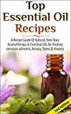 Top Essential Oil Recipes 2nd Edition: A Recipe Guide Of Natural, Non-Toxic Aromatherapy & Essential Oils for Healing Common Ailments, Beauty, Stress & ... Recipes, Healing, Pain Relief, Stress,)