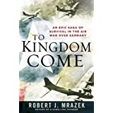 To Kingdom Come: An Epic Saga of Survival in the Air War Over Germany ~ Robert J. Mrazek