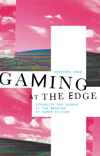 Adrienne Shaw, Gaming at the Edge: Sexuality and Gender at the Margins of Gamer Culture