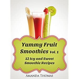 Yummy Fruit Smoothies Vol. 1 (12 Icy and Sweet Smoothie Recipes)