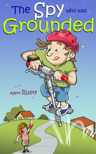 Agent Rusty #2: The Spy Who Was Grounded (A Fun Story For Spy Kids Aged 9-12)