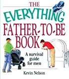 The Everything Father-To-Be Book: A Survival Guide for Men