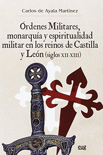 ÓRDENES MILITARES, MONARQUÍA Y ESPIRITUALIDAD MILITAR EN LOS REINOS DE CASTILLA Y LEÓN (SIGLOS XII-XIII) (Colección Historia)