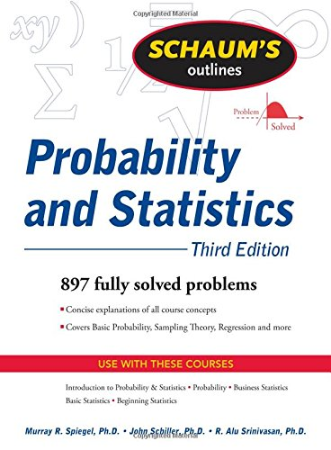 Schaum's Outline of Probability and Statistics, 3rd Ed....