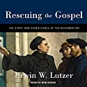 Rescuing the Gospel: The Story and Significance of the Reformation Audiobook by Erwin W. Lutzer Narrated by Bob Souer