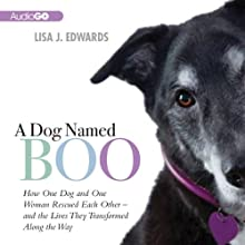 A Dog Named Boo: How One Dog and One Woman Rescued Each Other - And the Lives They Transformed Along the Way (       UNABRIDGED) by Lisa Edwards Narrated by Meredith Mitchell