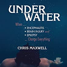 Underwater: When Encephalitis, Brain Injury and Epilepsy Change Everything Audiobook by Chris Maxwell Narrated by Chris Maxwell