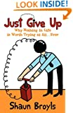 Just Give Up: Why Nothing in Life Is Worth Trying at All...Ever