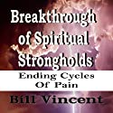 Breakthrough of Spiritual Strongholds: Ending Cycles of Pain Audiobook by Bill Vincent Narrated by Doug Hannah