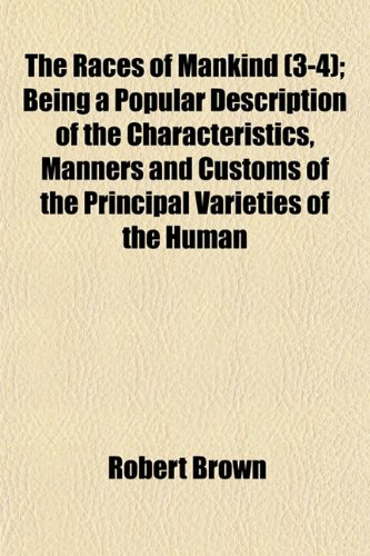 The Races of Mankind (3-4); Being a Popular Description of the Characteristics, Manners and Customs of the Principal Varieties of the Human