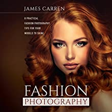 Fashion Photography: 8 Practical Fashion Photography Tips for Your Models to Shine (       UNABRIDGED) by James Carren Narrated by Randal Schaffer