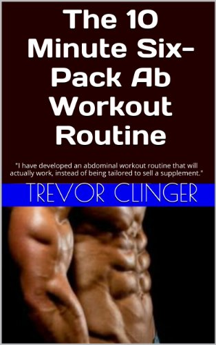 "The 10 Minute Six-Pack Ab Workout Routine: ""I have developed an abdominal workout routine that will actually work, instead of being tailored to sell a supplement."" (English Edition)"