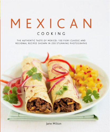 Mexican Cooking: The Authentic Taste Of Mexico: 150 Fiery And Spicy Classic And Regional Recipes Shown In 250 Stunning Photographs