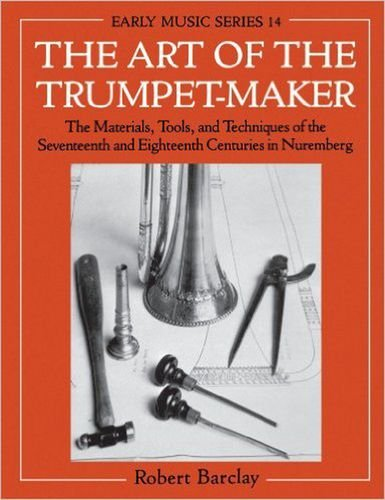 The Art of the Trumpet-Maker: The Materials, Tools and Techniques of the Seventeenth and Eighteenth Centuries in Nuremberg (Early Music Series)