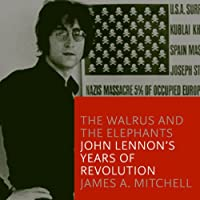 The Walrus and the Elephants: John Lennon's Years of Revolution (       UNABRIDGED) by James A. Mitchell Narrated by Stephen Hoye