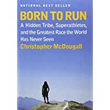 Born to Run: A Hidden Tribe, Superathletes, and the Greatest Race the World Has Never Seen ~ Christopher McDougall