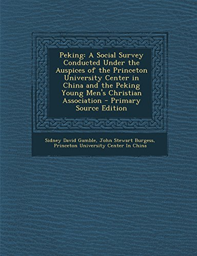 Peking: A Social Survey Conducted Under the Auspices of the Princeton University Center in China and the Peking Young Men's Ch
