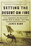 Setting The Desert On Fire - T.E. Lawrence And Britain's Secret War In Arabia, 1916-1918