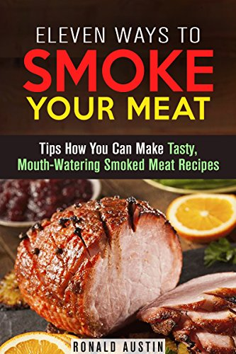 Eleven Ways to Smoke Your Meat: Tips How You Can Make Tasty, Mouth-Watering Smoked Meat Recipes (Barbecue & Curing) by Ronald Austin
