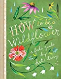 img - for How to Be a Wildflower: A Field Guide book / textbook / text book