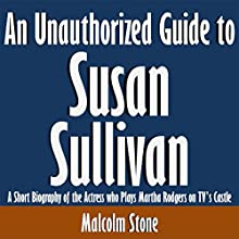 An Unauthorized Guide to Susan Sullivan: A Short Biography of the Actress who Plays Martha Rodgers on TV's Castle (       UNABRIDGED) by Malcolm Stone Narrated by Kevin Kollins