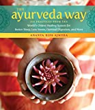 The Ayurveda Way: 108 Practices from the World's Oldest Healing System for Better Sleep, Less Stress, Optimal Digestion, and More