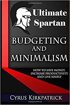 Ultimate Spartan Budgeting And Minimalism: How To Save Money, Increase Productivity And Live Simply (Cyrus Kirkpatrick Lifestyle Design) (Volume 9)