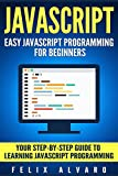 JAVASCRIPT: Easy JavaScript Programming For Beginners. Your Step-By-Step Guide to Learning JavaScript Programming (JavaScr...