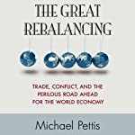 The Great Rebalancing: Trade, Conflict, and the Perilous Road Ahead for the World Economy | Michael Pettis