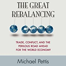The Great Rebalancing: Trade, Conflict, and the Perilous Road Ahead for the World Economy | Livre audio Auteur(s) : Michael Pettis Narrateur(s) : A.T. Chandler