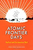 Atomic Frontier Days: Hanford and the American West (Emil and Kathleen Sick Book Series in Western History and Biography)