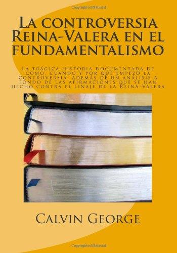 La controversia Reina-Valera en el fundamentalismo: La tr gica historia documentada de c mo, cuando y por qu empez la controversia, adem s de un. linaje de la Reina-Valera (Spanish Edition)