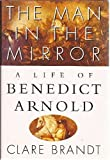 img - for The Man in the Mirror: A Life of Benedict Arnold 1st edition by Brandt, Clare (1994) Hardcover book / textbook / text book