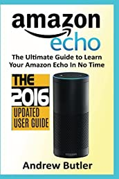Amazon Echo: The Ultimate Guide to Learn Amazon Echo In No Time (Amazon Echo, Alexa Skills Kit, smart devices, digital services, digital media) (Amazon Prime, internet device, guide) (Volume 6)