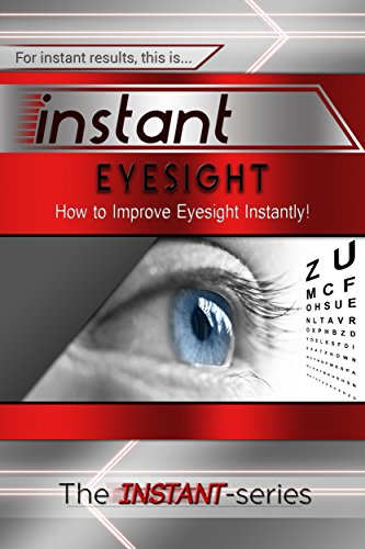 Instant Eyesight: How to Improve Eyesight Instantly! (INSTANT Series)