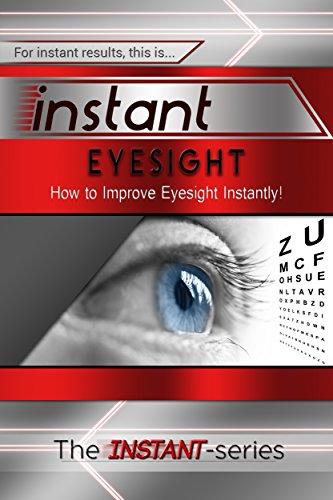 Instant Eyesight: How to Improve Eyesight Instantly! (INSTANT Series)