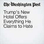 Trump's New Hotel Offers Everything He Claims to Hate | Dana Milbank