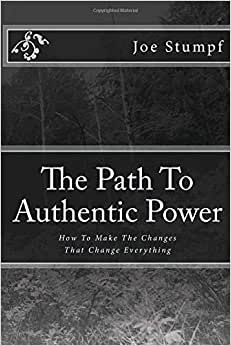 The Path To Authentic Power: How To Make The Changes That Change Everything