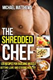 Michael Matthews The Shredded Chef: 120 Recipes for Building Muscle, Getting Lean, and Staying Healthy (FIRST EDITION)