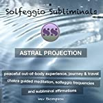 Astral Projection, Peaceful Out of Body Experience, Journey & Travel: Chakra Guided Meditation, Solfeggio Frequencies & Subliminal Affirmations - Solfeggio Subliminals |  Solfeggio Subliminals