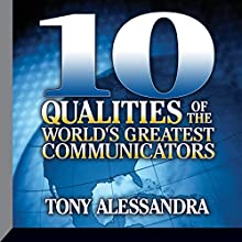 Ten Qualities of The World's Greatest Communicators  by Tony Alessandra Narrated by Tony Alessandra