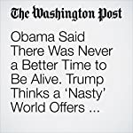 Obama Said There Was Never a Better Time to Be Alive. Trump Thinks a 'Nasty' World Offers Nothing but Problems. | David Nakamura