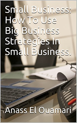 Small Business: How To Use Big Business Strategies In Small Business.The Best Way For Entrepeneurs To Implement The Secrets Big Corporations Use For Decades. … Advance Your Corporation To The Next Level
