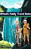 Ultimate Family Travel Hacks: How to Have More Fun, Save $$ and Avoid Melt-downs When Your Family Hits the Road