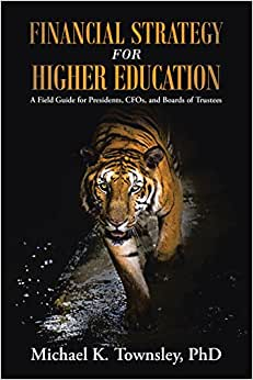 Financial Strategy For Higher Education: A Field Guide For Presidents, Cfos, And Boards Of Trustees